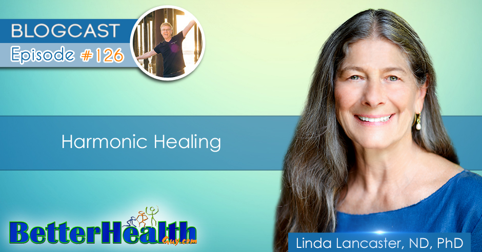 Episode #126: Harmonic Healing with Dr. Linda Lancaster, ND, PhD