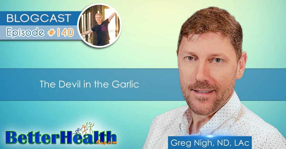 Episode #140: The Devil in the Garlic with Dr. Greg Nigh, ND, LAc